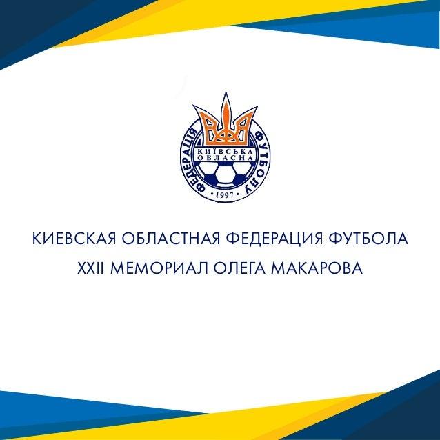 КИЕВСКАЯ ОБЛАСТНАЯ ФЕДЕРАЦИЯ ФУТБОЛА XXII МЕМОРИАЛ ОЛЕГА МАКАРОВА