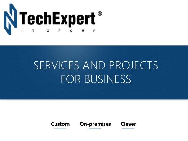 TechExpert Company SERVICES AND PROJECTS FOR BUSINESS Custom On-premises Clever