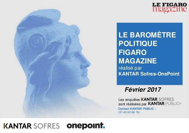 1Baromètre Figaro Magazine – Février 2017 Les enquêtes sont réalisées par Contact KANTAR PUBLIC : (01 40 92 66 76) Février...