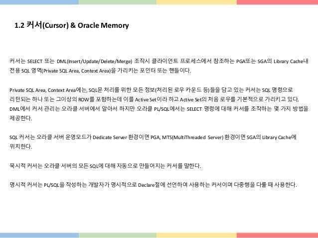 1.2 커서(Cursor) & Oracle Memory 커서는 SELECT 또는 DML(Insert/Update/Delete/Merge) 조작시 클라이언트 프로세스에서 참조하는 PGA또는 SGA의 Library Cach...