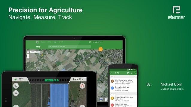Precision for Agriculture Navigate, Measure, Track By: Michael Utkin CEO @ eFarmer B.V.