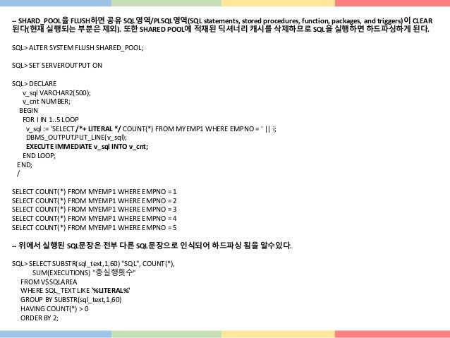-- SHARD_POOL을 FLUSH하면 공유 SQL영역/PLSQL영역(SQL statements, stored procedures, function, packages, and triggers)이 CLEAR 된다(현재 ...