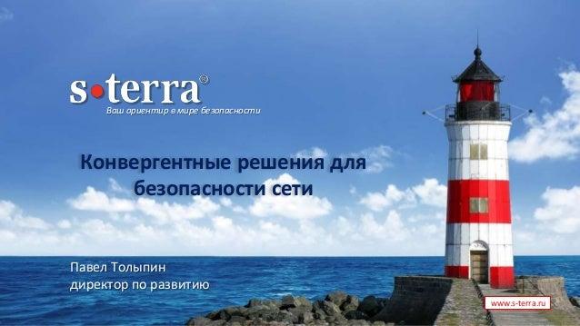 Ваш ориентир в мире безопасности www.s-terra.ru Конвергентные решения для безопасности сети Павел Толыпин директор по разв...