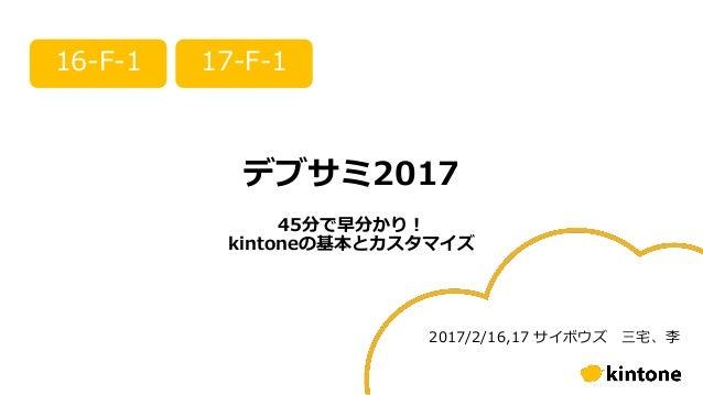 デブサミ2017 45分で早分かり! kintoneの基本とカスタマイズ 16-F-1 17-F-1 2017/2/16,17 サイボウズ 三宅、李