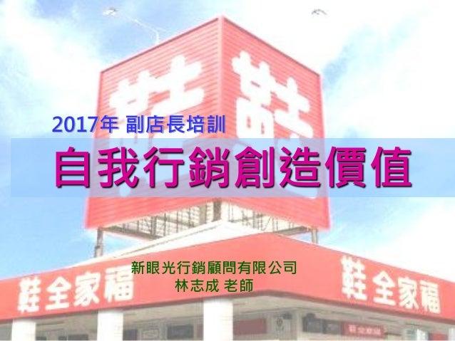 1 自我行銷創造價值 2017年 副店長培訓 新眼光行銷顧問有限公司 林志成 老師