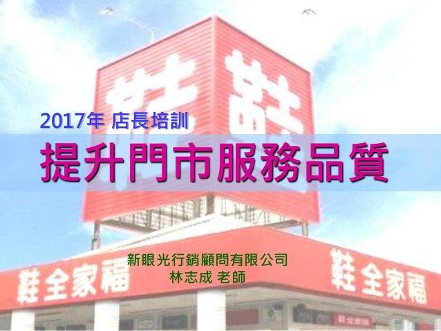 1 提升門市服務品質 2017年 店長培訓 新眼光行銷顧問有限公司 林志成 老師