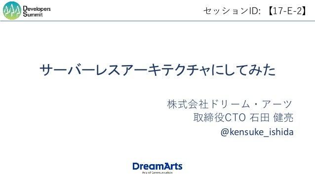 セッションID: 【17-E-2】 サーバーレスアーキテクチャにしてみた 取締役CTO 石田 健亮 株式会社ドリーム・アーツ @kensuke_ishida
