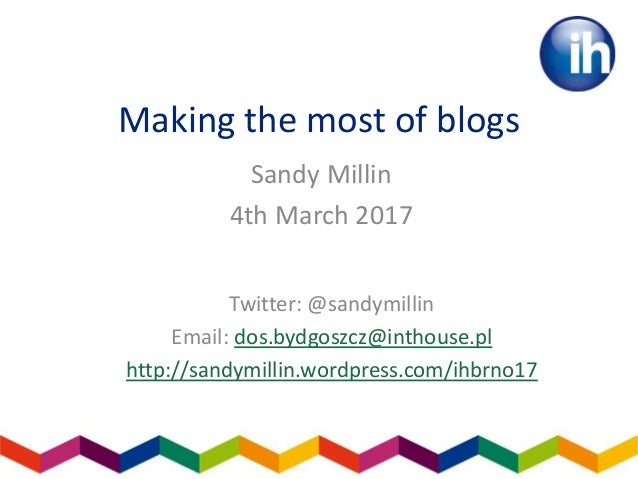 Making the most of blogs Sandy Millin 4th March 2017 Twitter: @sandymillin Email: dos.bydgoszcz@inthouse.pl http://sandymi...