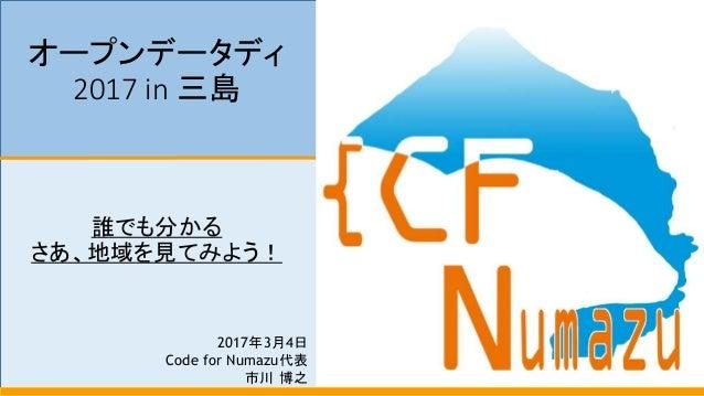 オープンデータディ 2017 in 三島 誰でも分かる さあ、地域を見てみよう! 2017年3月4日 Code for Numazu代表 市川 博之