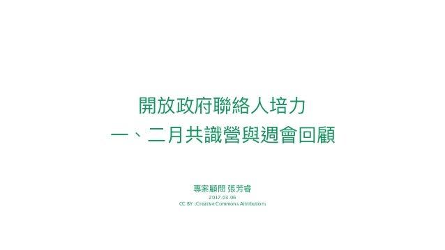 專案顧問 張芳睿 2017.03.06 CC BY (Creative Commons Attribution) 開放政府聯聯絡⼈人培⼒力力 ⼀一、⼆二⽉月共識營與週會回顧