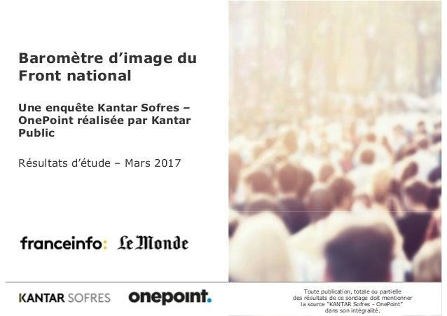 Baromètre d'image du Front national Une enquête Kantar Sofres – OnePoint réalisée par Kantar Public Résultats d'étude – Ma...