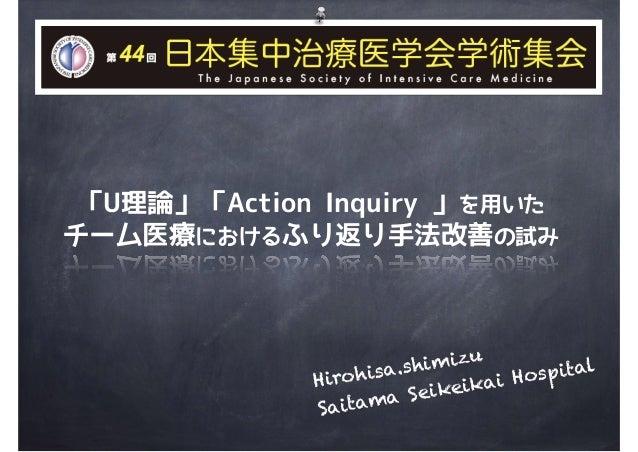 Hirohisa.shimizu Saitama Seikeikai Hospital 「U理論」「Action Inquiry 」を用いた チーム医療におけるふり返り手法改善の試み