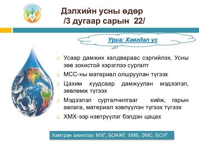 Дэлхийн усны өдөр /3 дугаар сарын 22/ Хамтран ажиллах: МХГ, БОАЖГ, ХМБ, ЭМС, БСУГ Уриа: Хаягдал ус  Усаар дамжих халдвара...