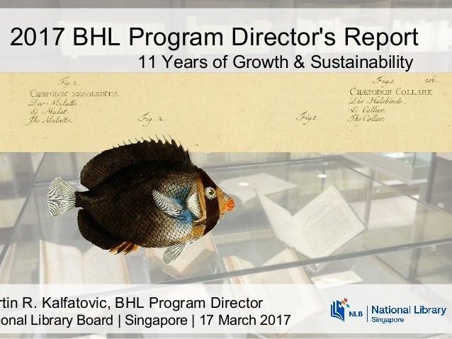 rtin R. Kalfatovic, BHL Program Director ional Library Board | Singapore | 17 March 2017 2017 BHL Program Director's Repor...