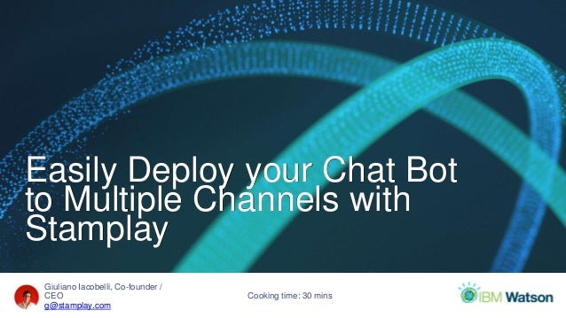 Giuliano Iacobelli, Co-founder / CEO g@stamplay.com Easily Deploy your Chat Bot to Multiple Channels with Stamplay Cooking...
