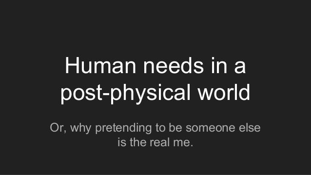 Human needs in a post-physical world Or, why pretending to be someone else is the real me.