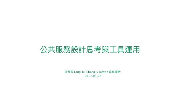 公共服務設計思考與⼯工具運⽤用 張芳睿 Fang-Jui Chang (vTaiwan 專案顧問) 2017.03.24