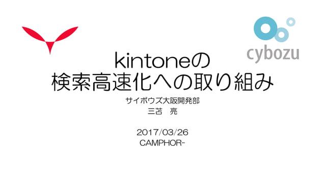 kintoneの 検索高速化への取り組み サイボウズ大阪開発部 三苫 亮 2017/03/26 CAMPHOR-