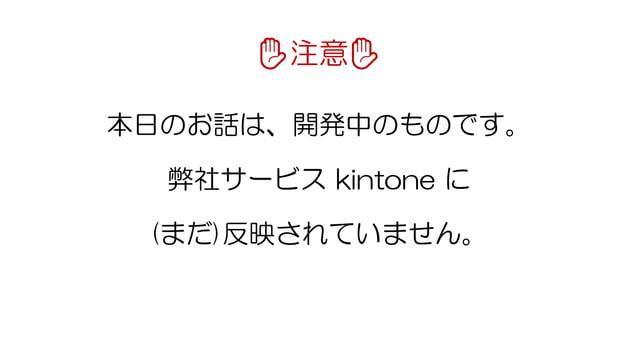✋注意✋ 本日のお話は、開発中のものです。 弊社サービス kintone に (まだ)反映されていません。