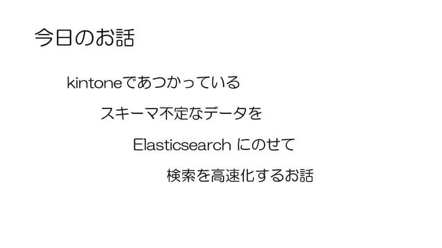 今日のお話 kintoneであつかっている スキーマ不定なデータを Elasticsearch にのせて 検索を高速化するお話