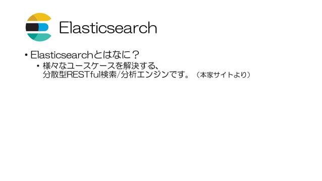 Elasticsearch • Elasticsearchとはなに? • 様々なユースケースを解決する、 分散型RESTful検索/分析エンジンです。(本家サイトより)