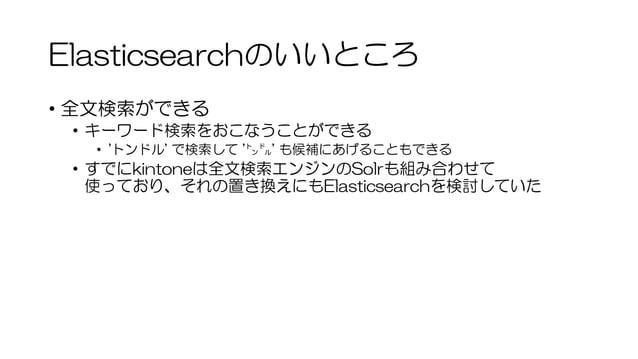 Elasticsearchのいいところ • 全文検索ができる • キーワード検索をおこなうことができる • 'トンドル' で検索して '㌧㌦' も候補にあげることもできる • すでにkintoneは全文検索エンジンのSolrも組み合わせて 使っ...