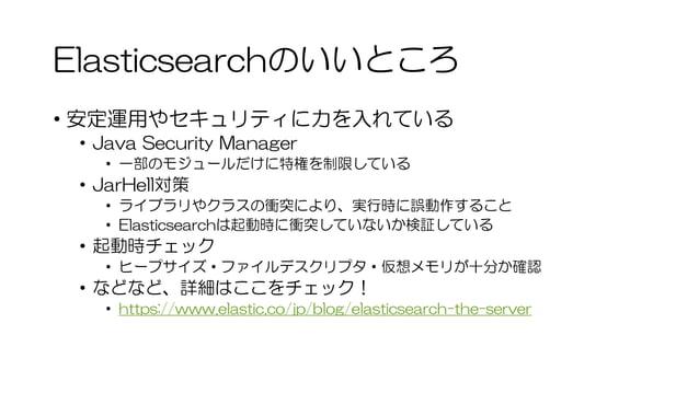 Elasticsearchのいいところ • 安定運用やセキュリティに力を入れている • Java Security Manager • 一部のモジュールだけに特権を制限している • JarHell対策 • ライブラリやクラスの衝突により、実行時...