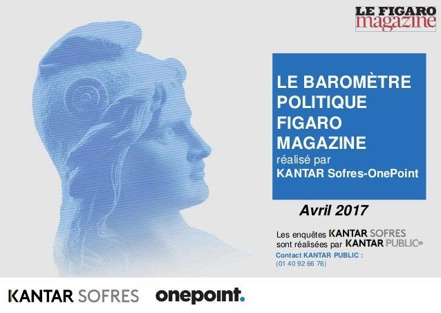 1Baromètre Figaro Magazine – Avril 2017 Les enquêtes sont réalisées par Contact KANTAR PUBLIC : (01 40 92 66 76) Avril 201...