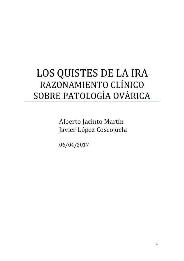 1 LOS QUISTES DE LA IRA RAZONAMIENTO CLÍNICO SOBRE PATOLOGÍA OVÁRICA Alberto Jacinto Martín Javier López Coscojuela 06/04/...