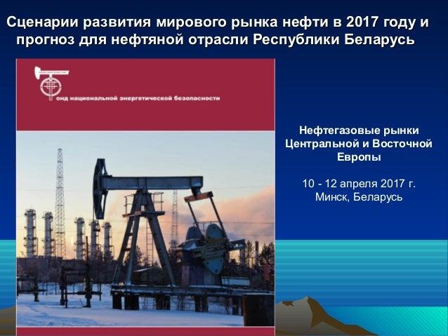 Сценарии развития мирового рынка нефти в 2017 году иСценарии развития мирового рынка нефти в 2017 году и прогноз для нефтя...