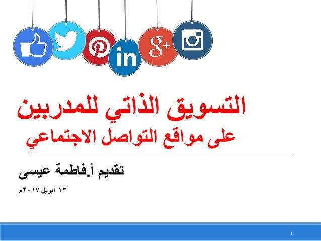 1 أ تقديم.عيسى فاطمة 13ابريل2017م للمدربين الذاتي التسويق االجتماعي التواصل مواقع على