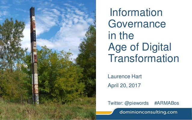 Information Governance in the Age of Digital Transformation Laurence Hart April 20, 2017 Twitter: @piewords #ARMABos