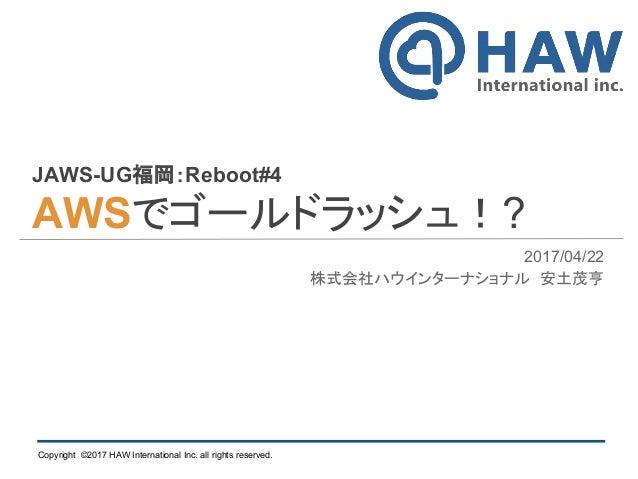 Copyright ©2017 HAW International Inc. all rights reserved. JAWS-UG福岡:Reboot#4 AWSでゴールドラッシュ!? 2017/04/22 株式会社ハウインターナショナル 安...
