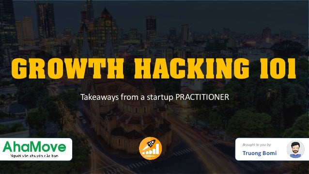 GROWTH HACKING 101 Brought to you by: Truong Bomi Takeaways from a startup PRACTITIONER