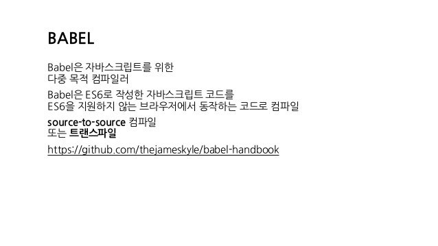 BABEL Babel은 자바스크립트를 위한 다중 목적 컴파일러 Babel은 ES6로 작성한 자바스크립트 코드를 ES6을 지원하지 않는 브라우저에서 동작하는 코드로 컴파일 source-to-source 컴파일 또는 트...