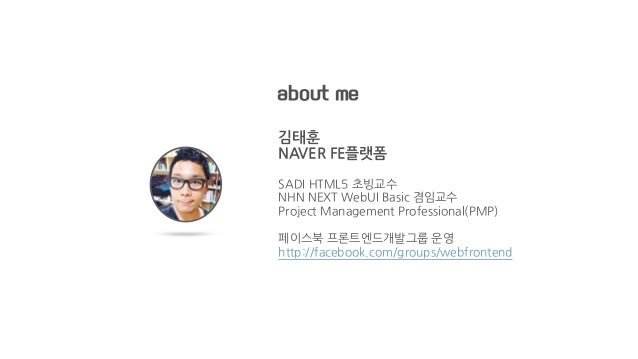 about me 김태훈 NAVER FE플랫폼 SADI HTML5 초빙교수 NHN NEXT WebUI Basic 겸임교수 Project Management Professional(PMP) 페이스북 프론트엔드개발그룹 운영...