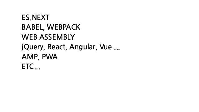 ES.NEXT BABEL, WEBPACK WEB ASSEMBLY jQuery, React, Angular, Vue ... AMP, PWA ETC...