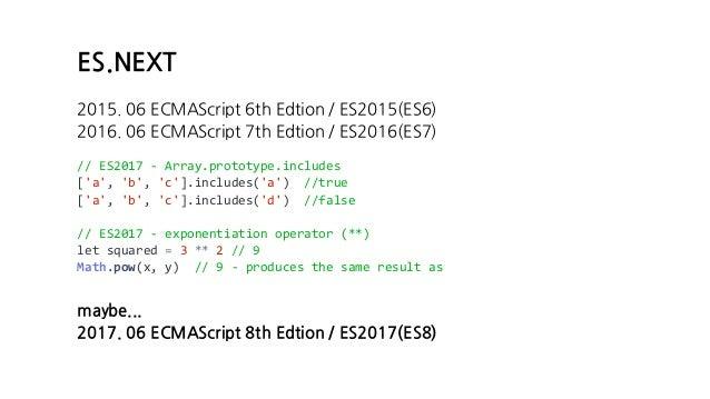ES.NEXT 2015. 06 ECMAScript 6th Edtion / ES2015(ES6) 2016. 06 ECMAScript 7th Edtion / ES2016(ES7) // ES2017 - Array.protot...