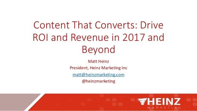 Content That Converts: Drive ROI and Revenue in 2017 and Beyond Matt Heinz President, Heinz Marketing Inc matt@heinzmarket...