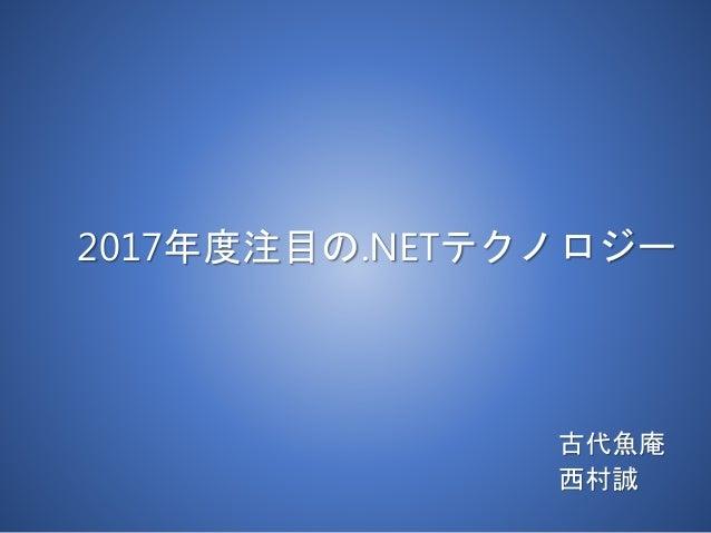 2017年度注目の.NETテクノロジー 古代魚庵 西村誠