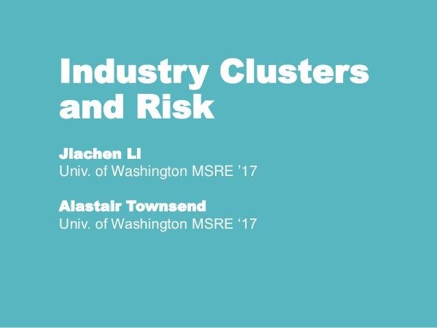 Industry Clusters and Risk Jiachen Li Univ. of Washington MSRE '17 Alastair Townsend Univ. of Washington MSRE '17