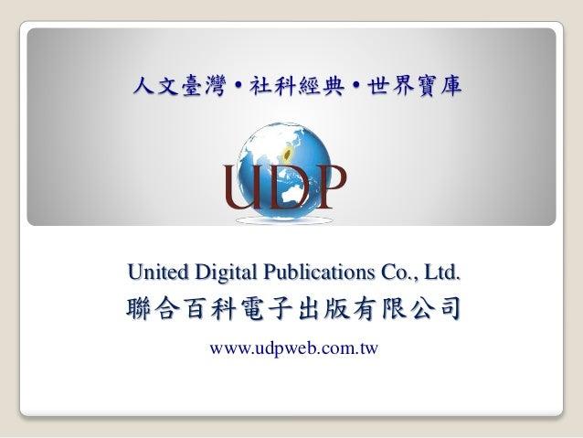 人文臺灣 • 社科經典 • 世界寶庫 United Digital Publications Co., Ltd. 聯合百科電子出版有限公司 www.udpweb.com.tw