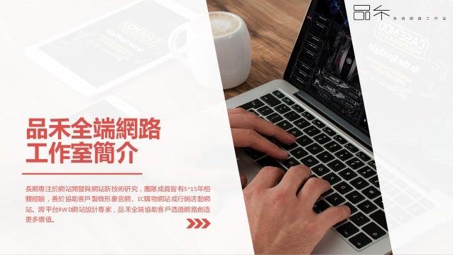 品禾全端網路 工作室簡介 長期專注於網站開發與網站新技術研究,團隊成員皆有5~15年相 關經驗,善於協助客戶製做形象官網、EC購物網站或行銷活動網 站。跨平台RWD網站設計專家,品禾全端協助客戶透過網路創造 更多價值。