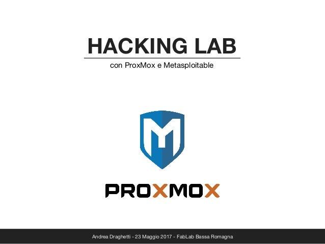 Andrea Draghetti - 23 Maggio 2017 - FabLab Bassa Romagna HACKING LAB con ProxMox e Metasploitable