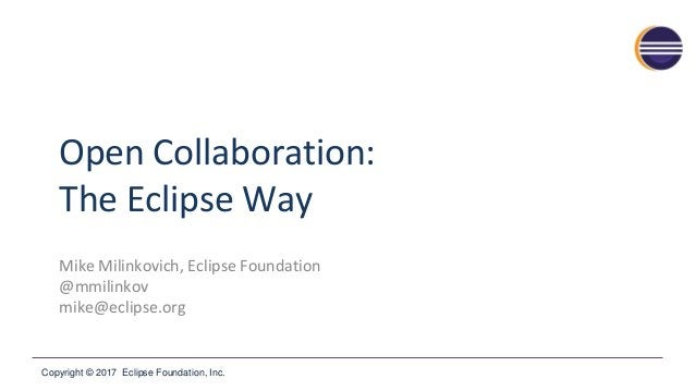 Copyright © 2017 Eclipse Foundation, Inc. Open Collaboration: The Eclipse Way Mike Milinkovich, Eclipse Foundation @mmilin...