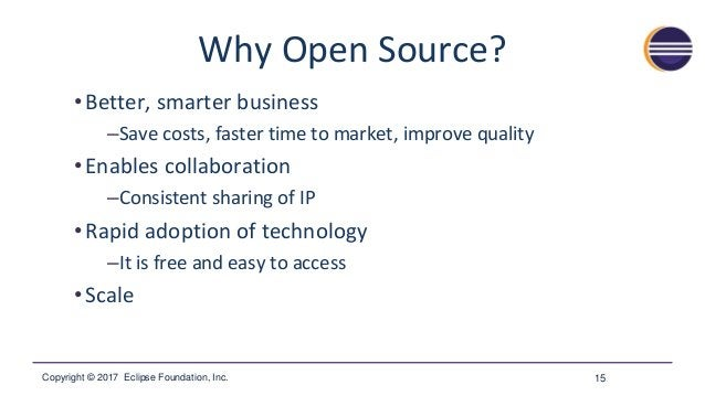 Copyright © 2017 Eclipse Foundation, Inc. Why Open Source? •Better, smarter business –Save costs, faster time to market, i...