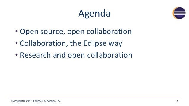 Copyright © 2017 Eclipse Foundation, Inc. Agenda • Open source, open collaboration • Collaboration, the Eclipse way • Rese...
