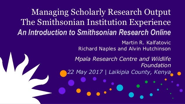 Managing Scholarly Research Output The Smithsonian Institution Experience An Introduction to Smithsonian Research Online M...