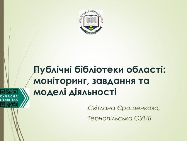 Публічні бібліотеки області: моніторинг, завдання та моделі діяльності Світлана Єрошенкова, Тернопільська ОУНБ