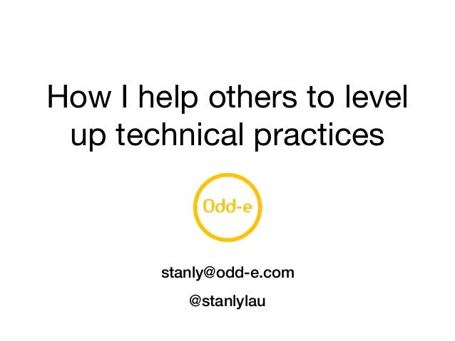 How I help others to level up technical practices stanly@odd-e.com @stanlylau